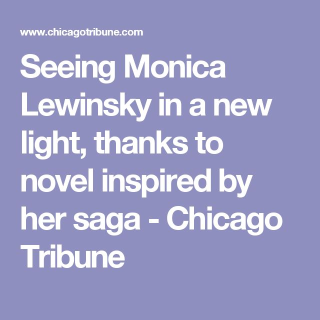 Seeing Monica Lewinsky in a new light, thanks to novel inspired by her saga - Chicago Tribune