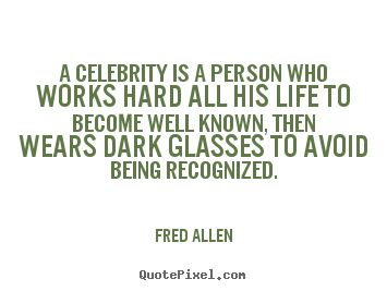 A celebrity is a person who works hard all his life to become well known,.. Fred Allen good inspirational quote