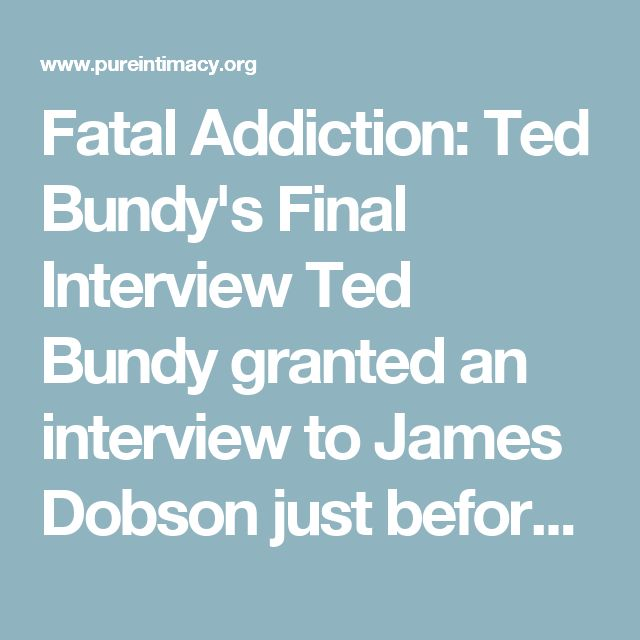 Fatal Addiction: Ted Bundy's Final Interview Ted Bundy granted an interview to James Dobson just before he was executed on January 24, 1989.  Watch online Fatal Addiction: Ted Bundy's Final Interview