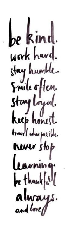 Be kind, word hard, stay humble, smile often, stay loyal, keep honest, travel when possible, never stop learning, be thankful always. and love! #30dayskick