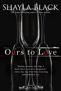 Ours to Love - Shayla Black RD; May 7 2013. OMG. definately going to be getting this one
