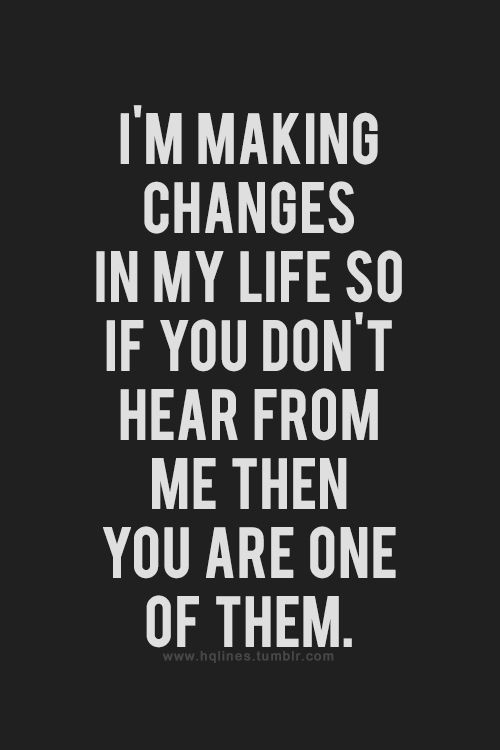 'Im Making Changes in my Life, So If You Don't Hear From Me Your One Of Them', Inspirational Quote.