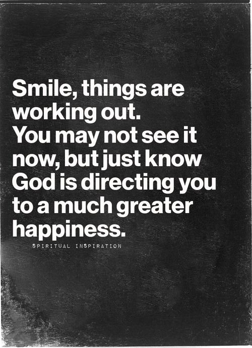 """""""Smile, things are working out. You may not see it now, but just know God is directing you to a much greater happiness."""""""