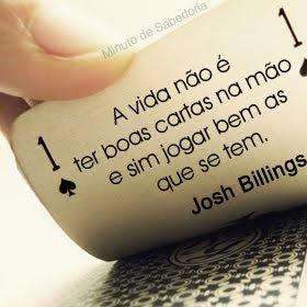 A vida não é ter boas cartas na mão e sim jogar bem as que se tem. Josh Billings