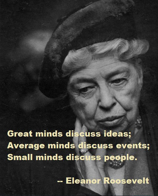 """""""Great minds discuss ideas; average minds discuss events; small minds discuss people."""" -Eleanor Roosevelt quote"""