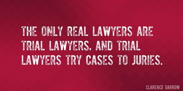 Quote by Clarence Darrow => The only real lawyers are trial lawyers, and trial lawyers try cases to juries.