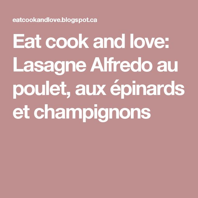 Eat cook and love: Lasagne Alfredo au poulet, aux épinards et champignons