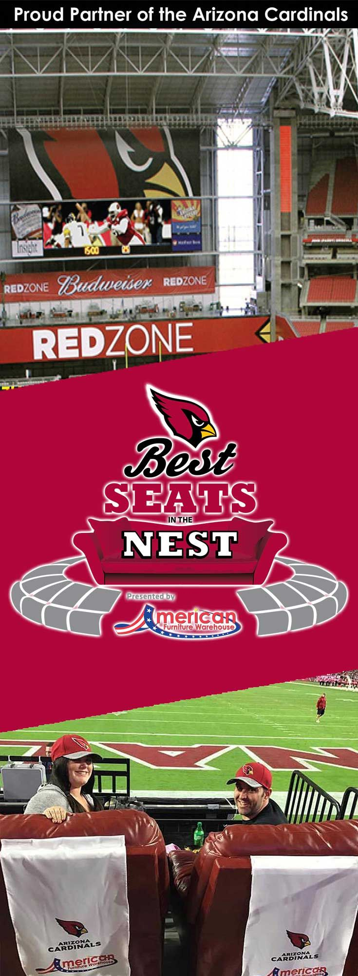 YOU COULD BE NEXT! Visit on of our two AZ stores to enter our Arizona Cardinals Best Seats in the Nest sweepstakes for your chance to win tickets to a home game this season and much, much more! For official rules and more information, please visit www.afw.com/cardinals.