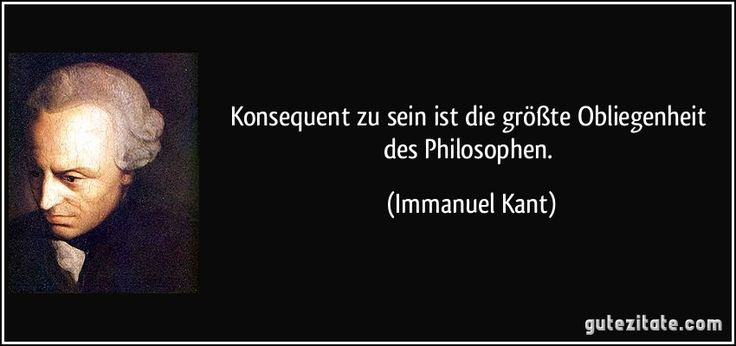 Konsequent zu sein ist die größte Obliegenheit des Philosophen. (Immanuel Kant)