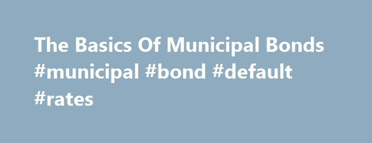 The Basics Of Municipal Bonds #municipal #bond #default #rates http://zambia.remmont.com/the-basics-of-municipal-bonds-municipal-bond-default-rates/  # The Basics Of Municipal Bonds If your primary investing objective is to preserve your capital while generating a tax-free income stream, municipal bonds are worth considering. Municipal bonds (munis) are debt obligations issued by government entities. When you buy a municipal bond, you are loaning money to the issuer in exchange for a set…