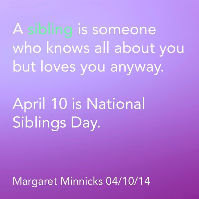 April 10 is National Siblings Day   http://www.examiner.com/article/brothers-and-sisters-should-celebrate-today-on-national-siblings-day?cid=db_articles