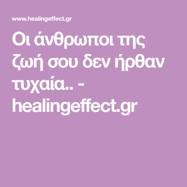 Οι άνθρωποι της ζωή σου δεν ήρθαν τυχαία.. - healingeffect.gr