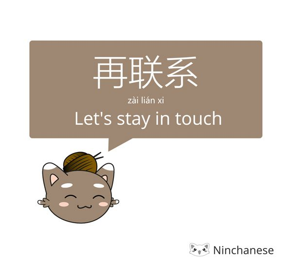How to say goodbye in Mandarin: 再联系! Let's stay in touch!   Learn more ways to part in Chinese: https://ninchanese.com/blog/2016/09/27/10-ways-to-say-goodbye-in-mandarin?utm_content=buffer5a550&utm_medium=social&utm_source=pinterest.com&utm_campaign=buffer