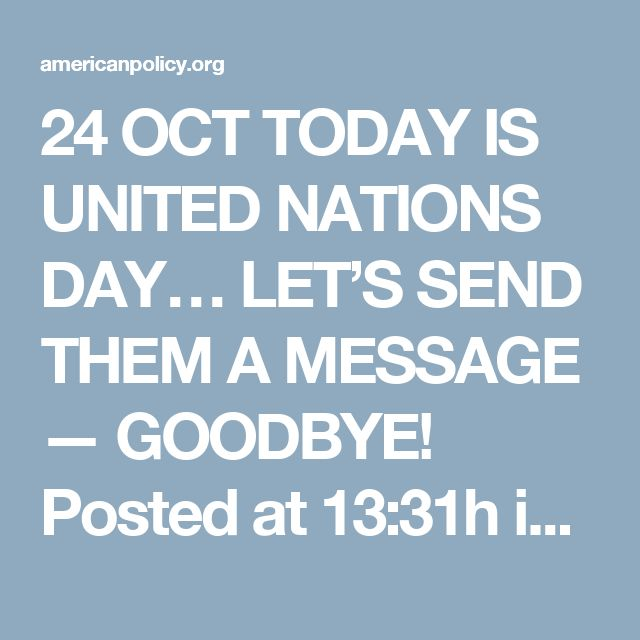 24 OCT TODAY IS UNITED NATIONS DAY… LET'S SEND THEM A MESSAGE — GOODBYE! Posted at 13:31h in Latest Articles, United Nations	by	Tom DeWeese I have never seen so many people ready to get the United States out of the United Nations – EVER!  But it's true.  Since England voted to get out of the European Union, Americans now see that it's actually possible.  WE CAN GET THE UNITED STATES OUT OF THE UN!!!!  But the time to strike is NOW!  Today, right now:  Sign your Demand for a Referendum to…