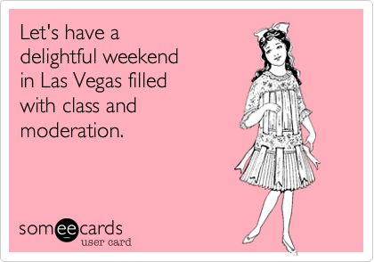 Lets have a delightful weekend in Las Vegas filled with class and moderation.