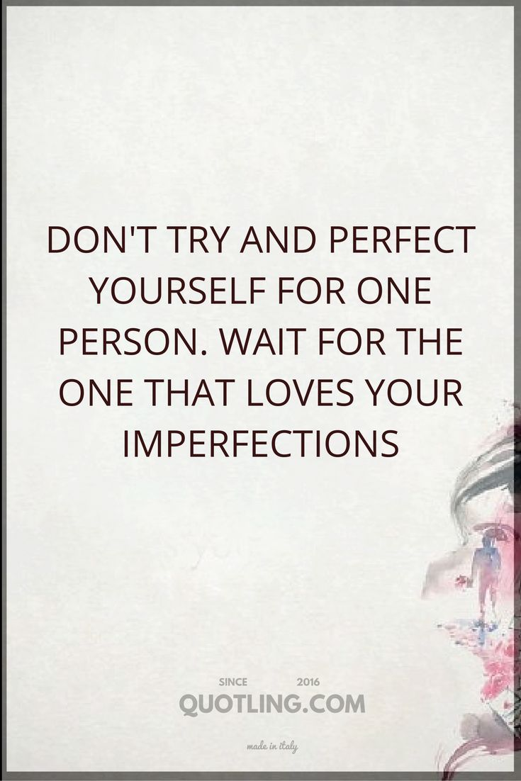 love quotes Don t try and perfect yourself for one person Wait for the