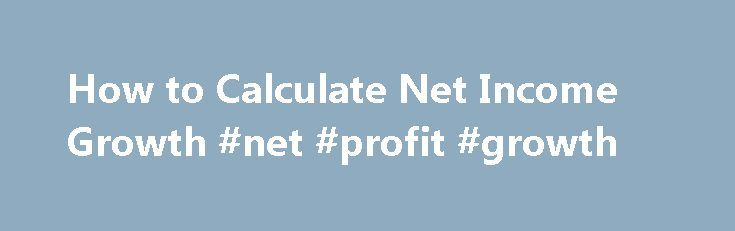 How to Calculate Net Income Growth #net #profit #growth http://earnings.remmont.com/how-to-calculate-net-income-growth-net-profit-growth-3/  #net profit growth # How to Calculate Net Income Growth Please enable JavaScript to view the comments powered by Disqus. You May Also Like How to Calculate Net Income Growth. Net income is a firm s profit for a period. The growth rate of net income. Debt-to-Net-Income Ratio. In any organization, there is a natural division of labor. How to Calculate Net…
