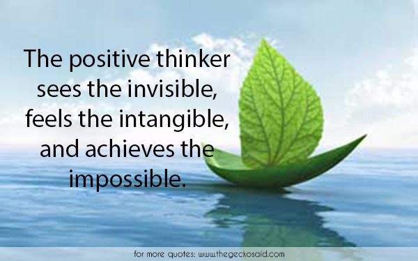 The positive thinker sees the invisible, feels the intangible, and achieves the impossible.  #achieves #impossible #intangible #invisible #positive #quotes #thinker