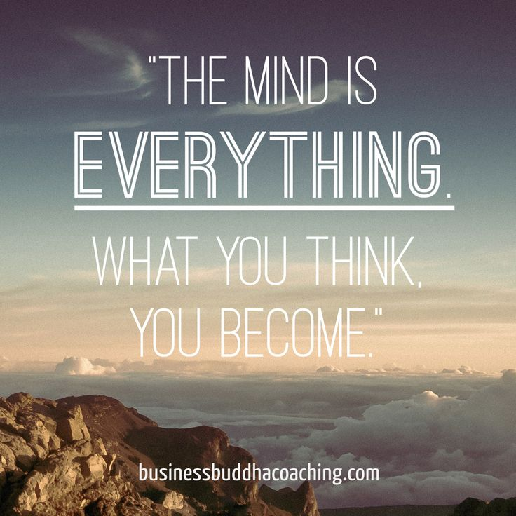 The mind is everything, what you think you become.