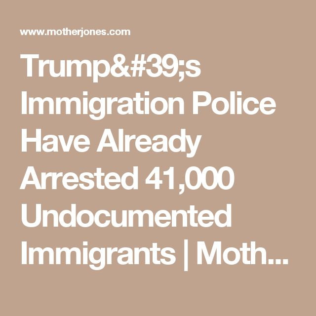 Trump's Immigration Police Have Already Arrested 41,000 Undocumented Immigrants | Mother Jones