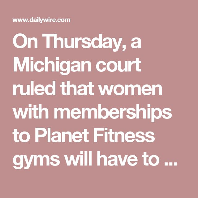 "On Thursday, a Michigan court ruled that women with memberships to Planet Fitness gyms will have to accept biological men in their locker rooms.     Yvette M. Cormier, a former member of Planet Fitness, sued the gym after her membership was terminated on March 4, 2015. Shortly after signing up to the facility, Cormier, feeling uncomfortable, complained to the Midland, Michigan, Planet Fitness front deck when she noticed a transgender ""woman"" -- a biological man -- in the women's locker room…"