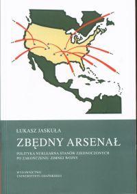 Zbędny arsenał : polityka nuklearna Stanów Zjednoczonych po zakończeniu zimnej wojny / Łukasz Jaskuła. -- Gdańsk :  Wydawnictwo Uniwersytetu Gdańskiego,  2014.