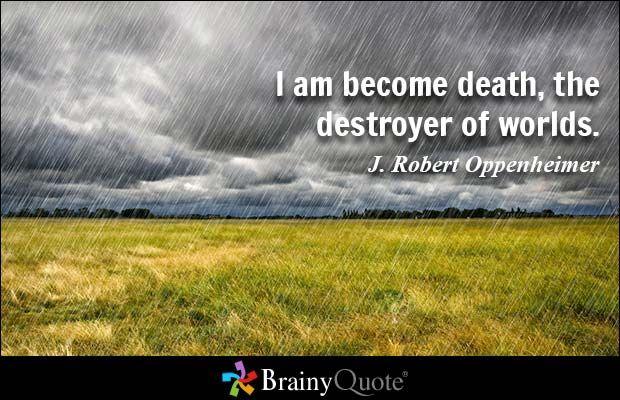 I am become death, the destroyer of worlds. - J. Robert Oppenheimer