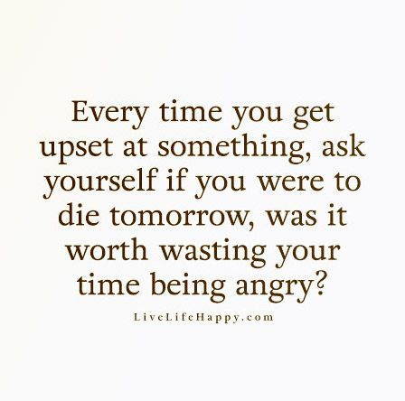 Every time you get upset at something, ask yourself if you were to die tomorrow, was it worth wasting your time being angry?