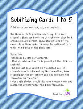 Subitizing Cards 1-5 20 cards with different dot formations of 1 to 5 dots  Use for flashcards, have students put manipulatives on each dot as they count, have them copy to formation on a blank card