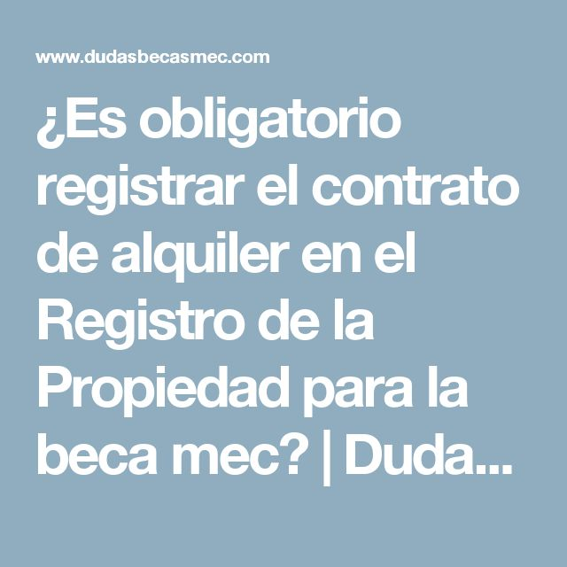 ¿Es obligatorio registrar el contrato de alquiler en el Registro de la Propiedad para la beca mec? | Dudas Becas Mec