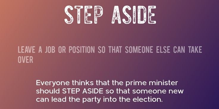 STEP ASIDE => Leave a job or position so that someone else can take over => Everyone thinks that the prime minister should STEP ASIDE so that someone new can lead the party into the election.