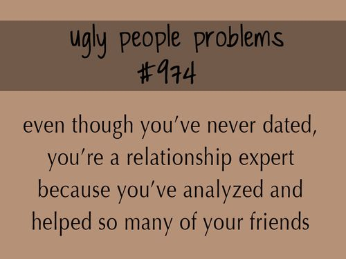 "ugly people problem #974 | Tumblr (direct quote from my guys ""You are a freaking genius at all this!!! How are you not with someone!?"" my reaction: ""Those who can, date. Those who can't, teach."" ;)"