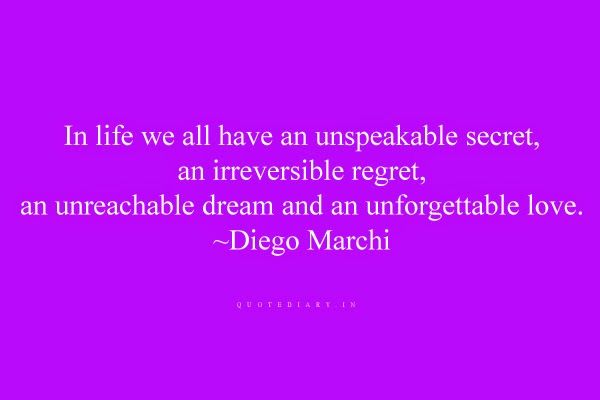 In life we all have an unspeakable secret,an irreversible regret,an unreachable dream and an unforgettable love.~ Diego Marchi
