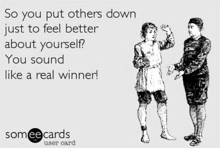 Putting others down to make yourself feel better is pathetic.
