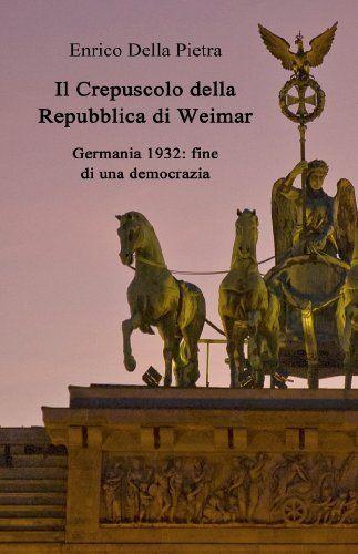 Il Crepuscolo della Repubblica di Weimar. Germania 1932: fine di una democrazia (Italian Edition) by Enrico Della Pietra, http://www.amazon.com/dp/B008KGP4NY/ref=cm_sw_r_pi_dp_i-bzrb1QK8DHA