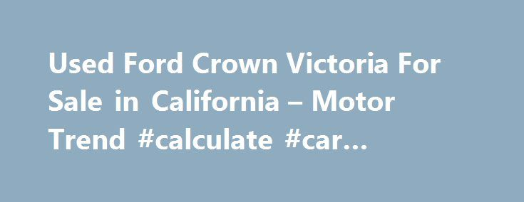 Used Ford Crown Victoria For Sale in California – Motor Trend #calculate #car #payment http://cars.remmont.com/used-ford-crown-victoria-for-sale-in-california-motor-trend-calculate-car-payment/  #police cars for sale # CityThe post Used Ford Crown Victoria For Sale in California – Motor Trend #calculate #car #payment appeared first on Cars.