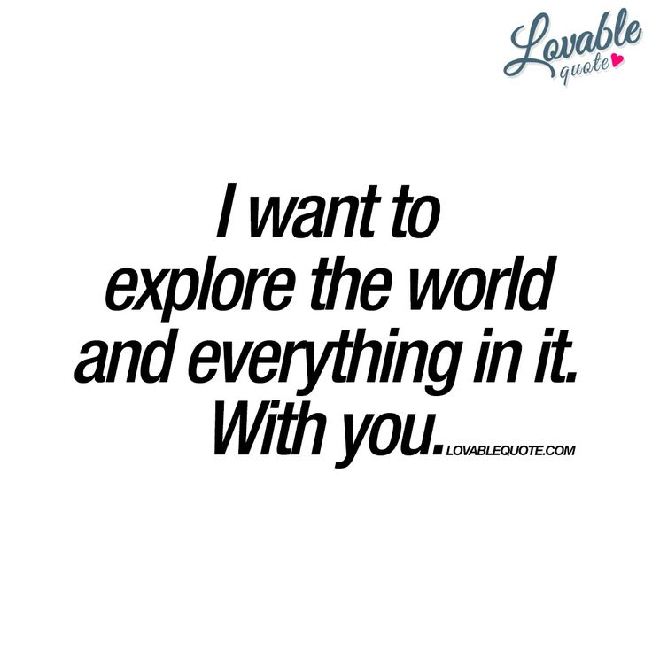 I want to explore the world and everything in it. With you. - #withyou www.lovablequote.com