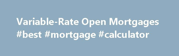 Variable-Rate Open Mortgages #best #mortgage #calculator http://mortgage.remmont.com/variable-rate-open-mortgages-best-mortgage-calculator/  #variable rate mortgage # CIBC Variable-Rate Open Mortgage This mortgage is for you if you want: A variable rate for the term that could save you money, or could cost you a little more, at any given time To make additional payments, as this mortgage is fully open, so you can repay up to 100% of your mortgage The option to take advantage of current…