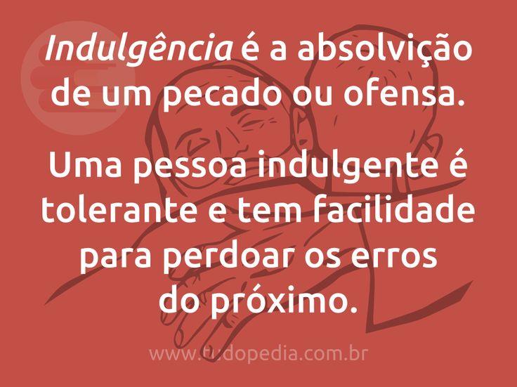 Indulgência é a absolvição de um pecado ou ofensa.  Uma pessoa indulgente é tolerante e tem facilidade para perdoar os erros do próximo.