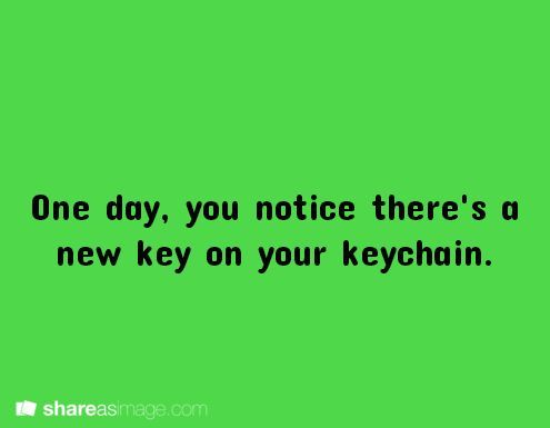 One day, you notice there's a new key on your keychain.