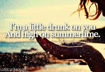 I'm a little drunk on you & high on summertime