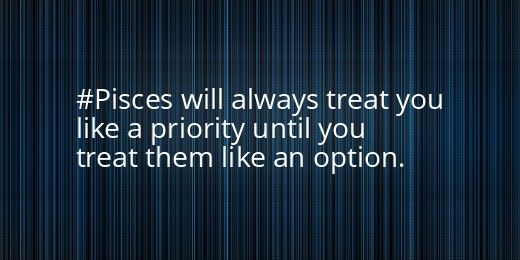"""Pisces:  """"#Pisces will always treat you like a priority until you treat them like an option."""""""