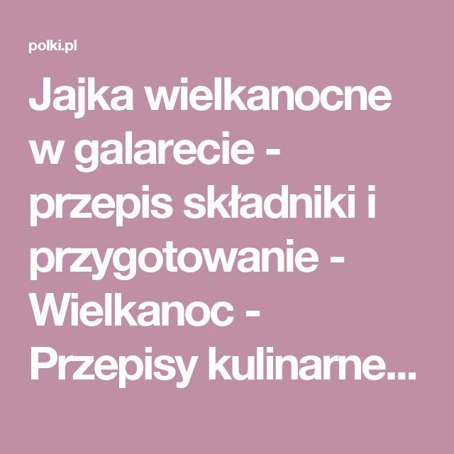 Jajka wielkanocne w galarecie - przepis składniki i przygotowanie - Wielkanoc - Przepisy kulinarne - Polki.pl