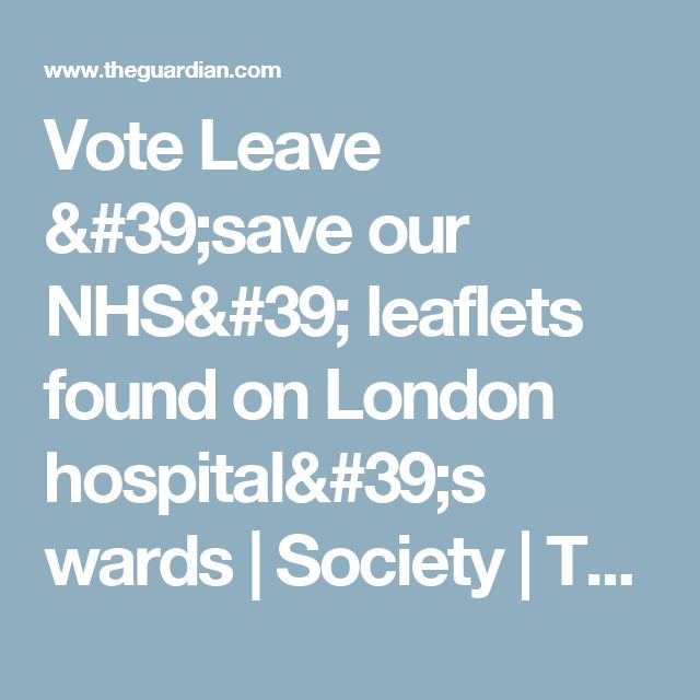 Vote Leave 'save our NHS' leaflets found on London hospital's wards | Society | The Guardian