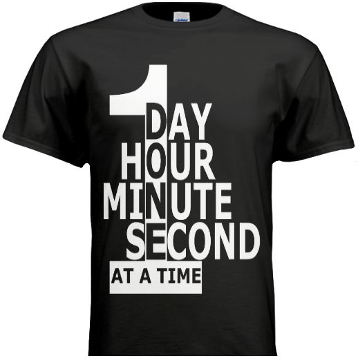 ONE DAY/HOUR/MINUTE/SECOND AT A TIME, RECOVERY, SOBRIETY, 12 STEP, NARCOTICS ANONYMOUS, ALCOHOLICS ANONYMOUS, ADDICTION, ALCOHOLISM