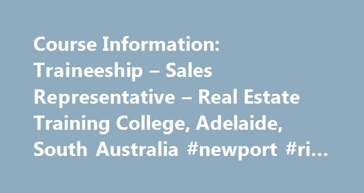 Course Information: Traineeship – Sales Representative – Real Estate Training College, Adelaide, South Australia #newport #ri #real #estate http://real-estate.remmont.com/course-information-traineeship-sales-representative-real-estate-training-college-adelaide-south-australia-newport-ri-real-estate/  #real estate adelaide # Traineeships for Sales Representatives Certificate IV In Property Services (Real Estate) Secure an employer first then come to the College and complete your training, or…
