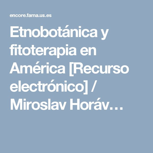 Etnobotánica y fitoterapia en América [Recurso electrónico] / Miroslav Horáv…