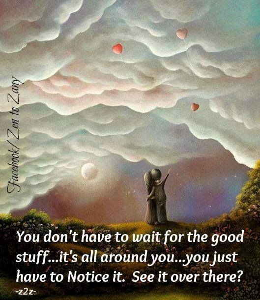 You don't have to wait for the good stuff....it's all around you....you just have to NOTICE it.