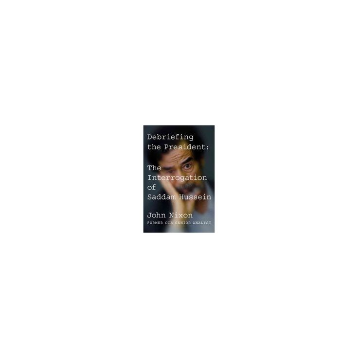 Debriefing the President : The Interrogation of Saddam Hussein (Hardcover) (John Nixon)