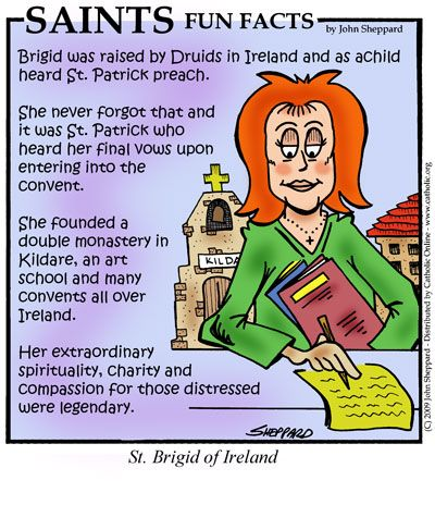 Brigid was probably born at Faughart near Dundalk, Louth, Ireland. Her parents were baptized by St. Patrick, with whom she developed a close friendship. According to legend, her father was Dubhthach, an Irish chieftain of Lienster, and her mother, Brocca, was a slave at his court. Even as a young girl she evinced an interest for a religious life and took the veil in her youth ...continue reading